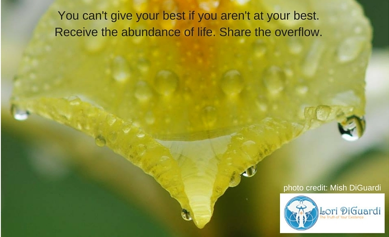 You can't give your best if you aren't at your best. Receive the abundance of life. Share the overflow.
