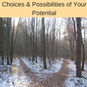 choices and possibilities of your potential